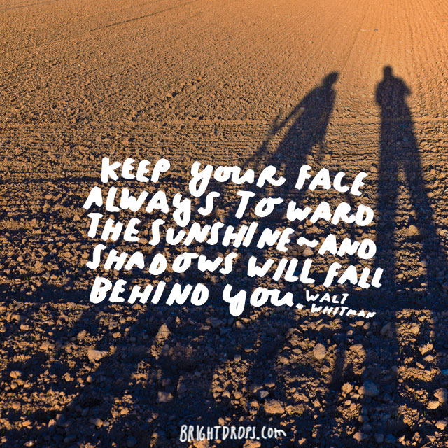 "Keep your face always toward the sunshine - and shadows will fall behind you."" - Walt Whitman"