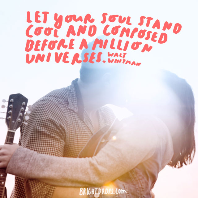 """""""Let your soul stand cool and composed before a million universes."""" - Walt Whitman"""