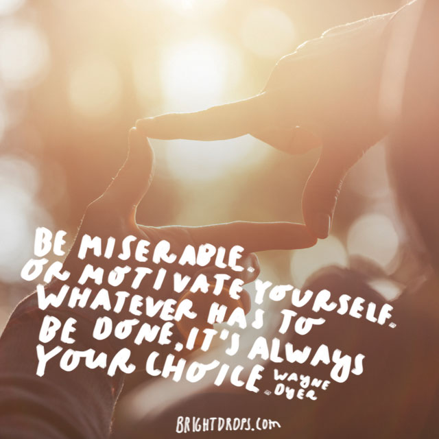 """""""Be miserable. Or motivate yourself. Whatever has to be done, it's always your choice."""" - Wayne Dyer"""