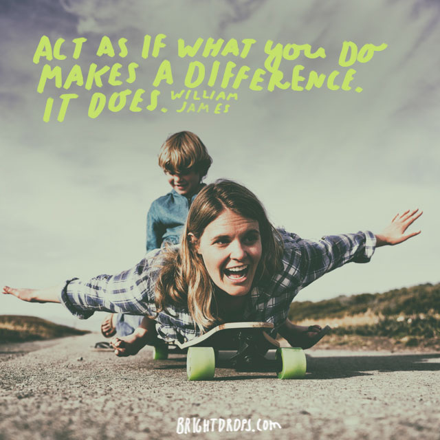 """Act as if what you do makes a difference. It does.""  - William James"