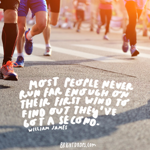 """Most people never run far enough on their first wind to find out they've got a second."" - William James"