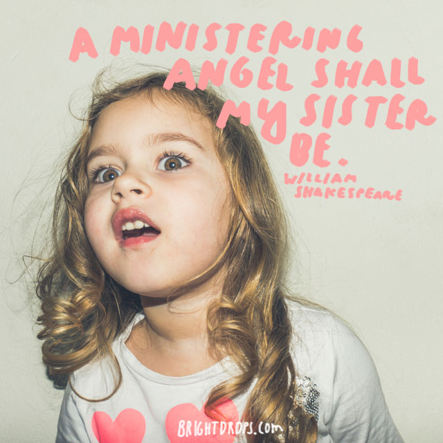 """""""A ministering angel shall my sister be."""" - William Shakespeare"""
