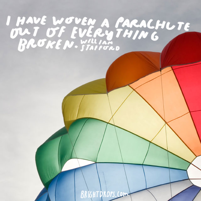 """I have woven a parachute out of everything broken."" - William Stafford"