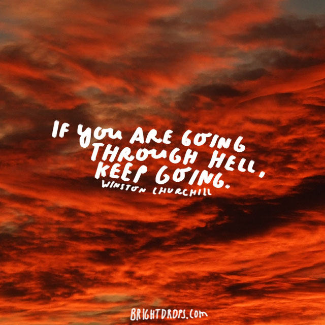 """If you are going through hell, keep going."" - Winston Churchill"