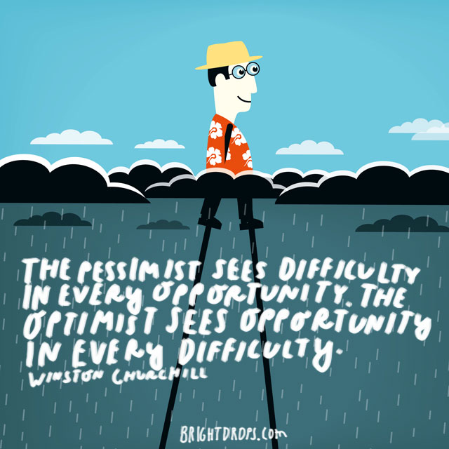 """The pessimist sees difficulty in every opportunity. The optimist sees opportunity in every difficulty"" - Winston Churchill"
