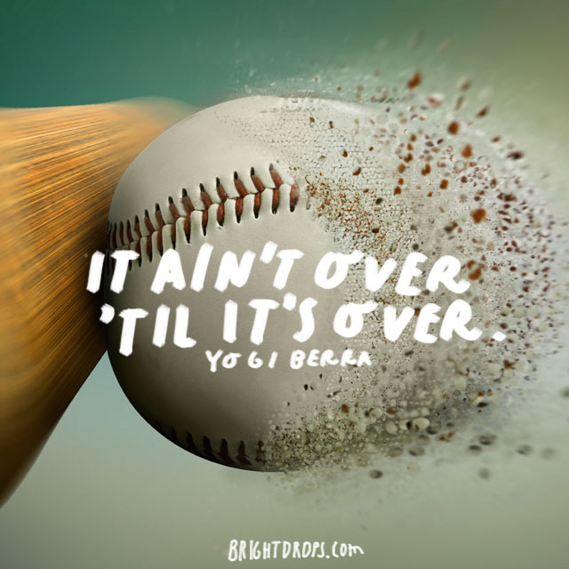 """It ain't over 'til it's over."" - Yogi Berra"