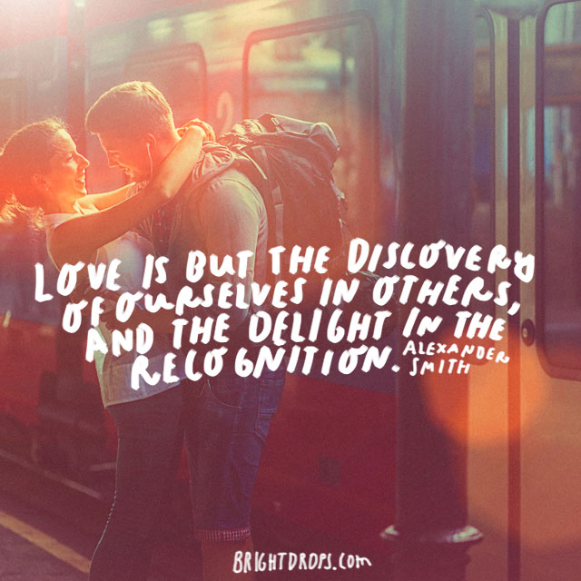 """Love is but the discovery of ourselves in others, and the delight in the recognition."" - Alexander Smith"