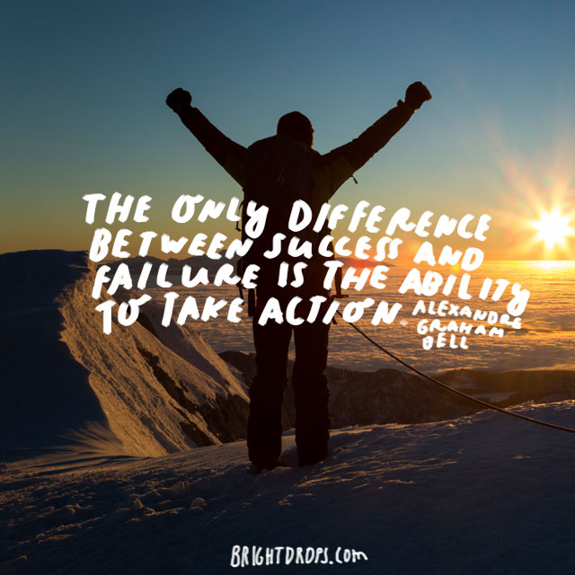 """The only difference between success and failure is the ability to take action."" - Alexandre Graham Bell"