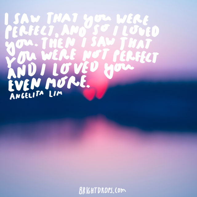 """I saw that you were perfect, and so I loved you. Then I saw that you were not perfect and I loved you even more"" - Angelita Lim"
