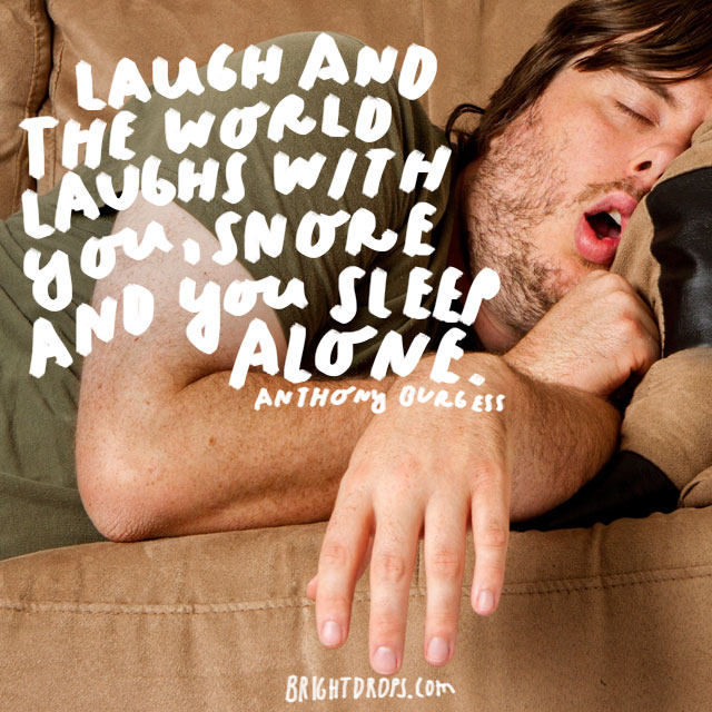 """Laugh and the world laughs with you, snore and you sleep alone."" - Anthony Burgess"