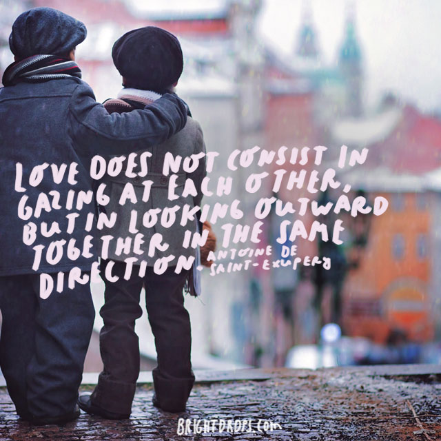 """""""Love does not consist in gazing at each other, but in looking outward together in the same direction."""" - Antoine de Saint-Exupery"""