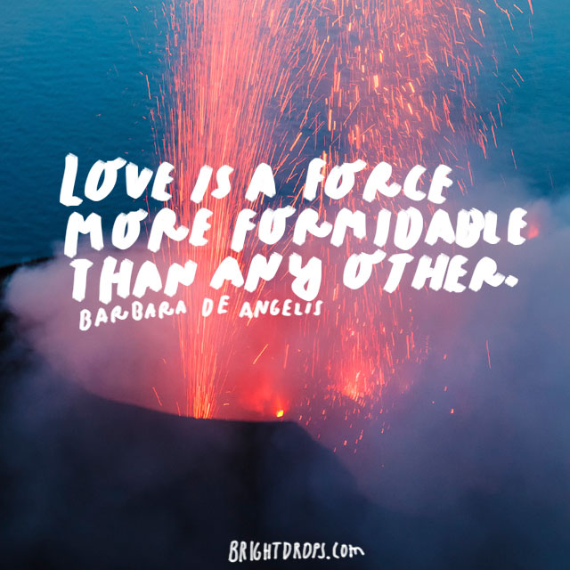 """Love is a force more formidable than any other."" -Barbara de Angelis"