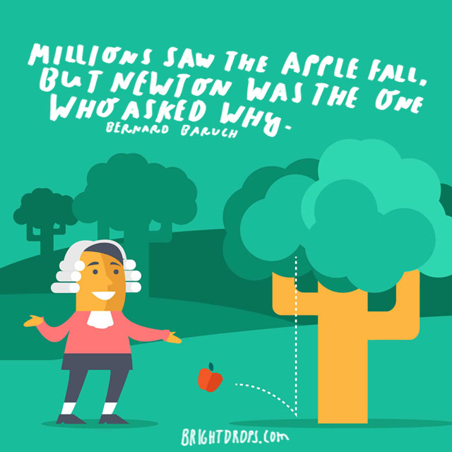 """Millions saw the apple fall, but Newton was the one who asked why."" - Bernard Baruch"