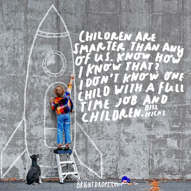 """Children are smarter than any of us. Know how I know that? I don't know one child with a full time job and children."" - Bill Hicks"