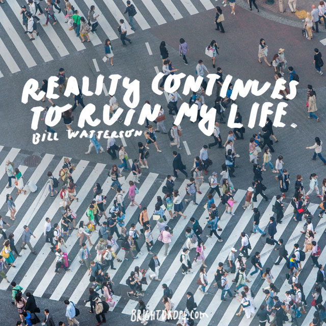 """Reality continues to ruin my life."" - Bill Watterson"