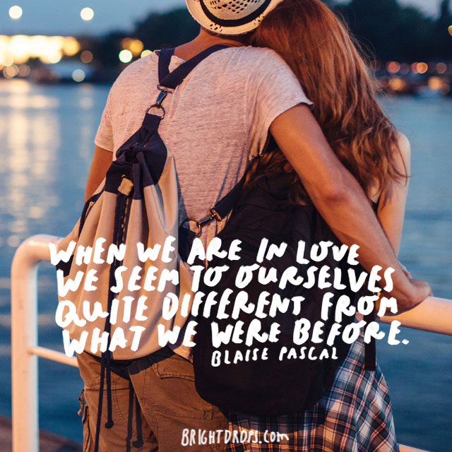 """When we are in love we seem to ourselves quite different from what we were before."" - Blaise Pascal"