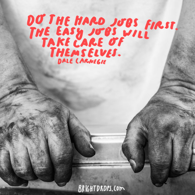 """Do the hard jobs first. The easy jobs will take care of themselves."" - Dale Carnegie"