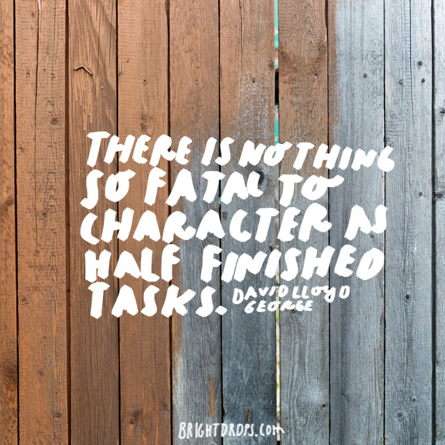 """There is nothing so fatal to character as half-finished tasks."" - David Lloyd George"