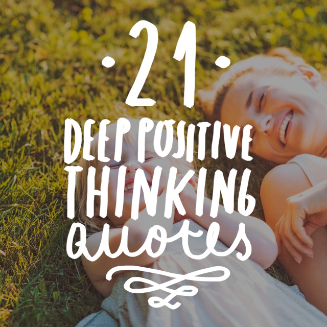 Time to get positive and go deep. Here are a few deep quotes on positive thinking from the most enlightening thinkers that ever roamed the globe.