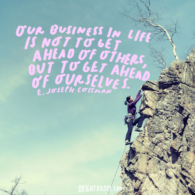 """""""Our business in life is not to get ahead of others, but to get ahead of ourselves."""" - E. Joseph Cossman"""