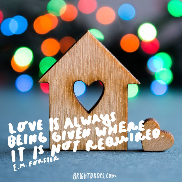 """Love is always being given where it is not required."" - E. M. Forster"