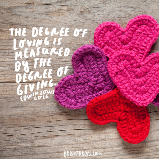 """""""The degree of loving is measured by the degree of giving."""" - Edwin Louis Cole"""