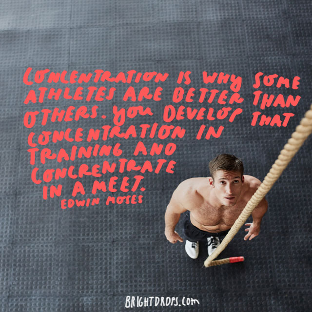 """Concentration is why some athletes are better than others. You develop that concentration in training and concentrate in a meet."" - Edwin Moses"