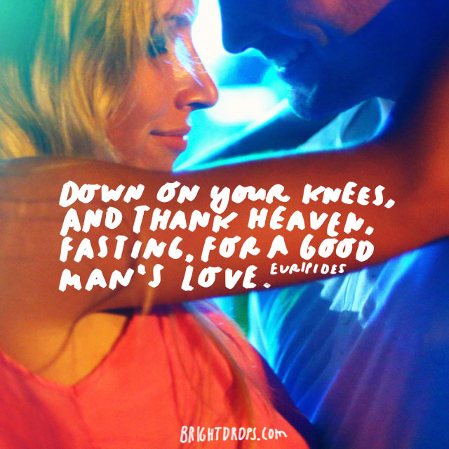 """Down on your knees, and thank heaven, fasting, for a good man's love."" - Euripides"