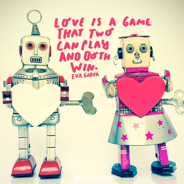 """Love is a game that two can play and both win."" - Eva Gabor"