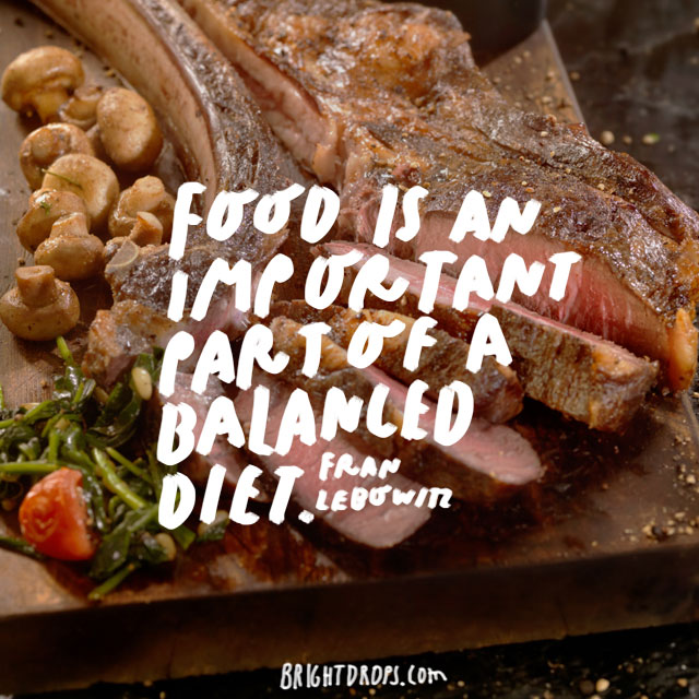 """Food is an important part of a balanced diet."" - Fran Lebowitz"