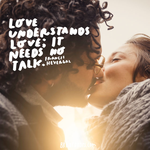 """Love understands love; it needs no talk."" - Francis Havergal"