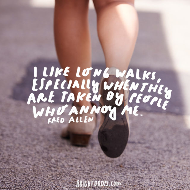 """I like long walks, especially when they are taken by people who annoy me."" - Fred Allen"
