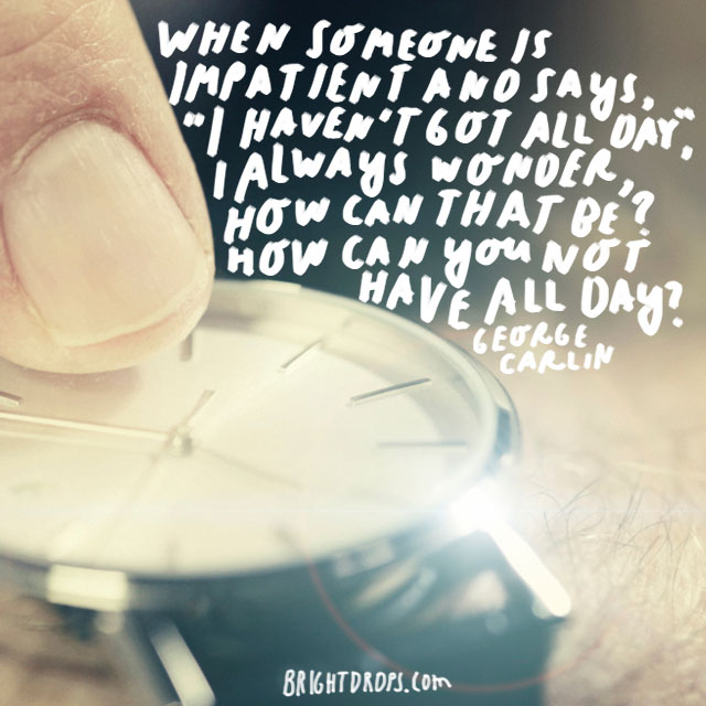 """When someone is impatient and says, 'I haven't got all day,' I always wonder, How can that be? How can you not have all day?"" - George Carlin"