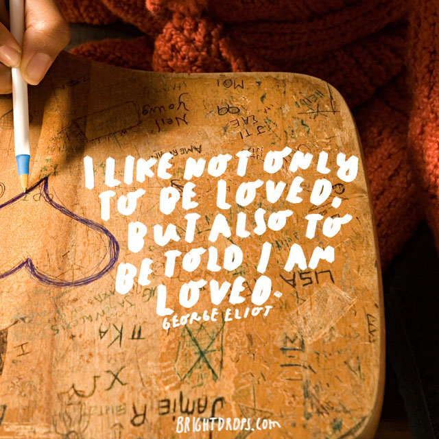 """""""I like not only to be loved, but also to be told I am loved."""" - George Eliot"""
