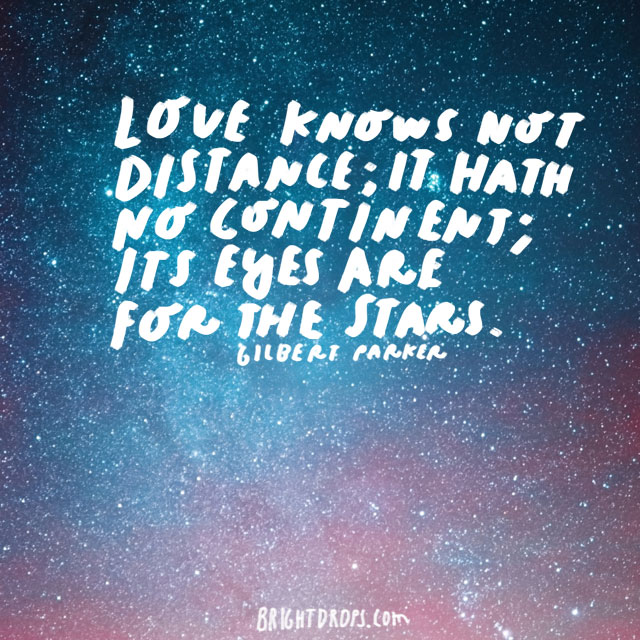 """""""Love knows not distance; it hath no continent; its eyes are for the stars."""" - Gilbert Parker"""