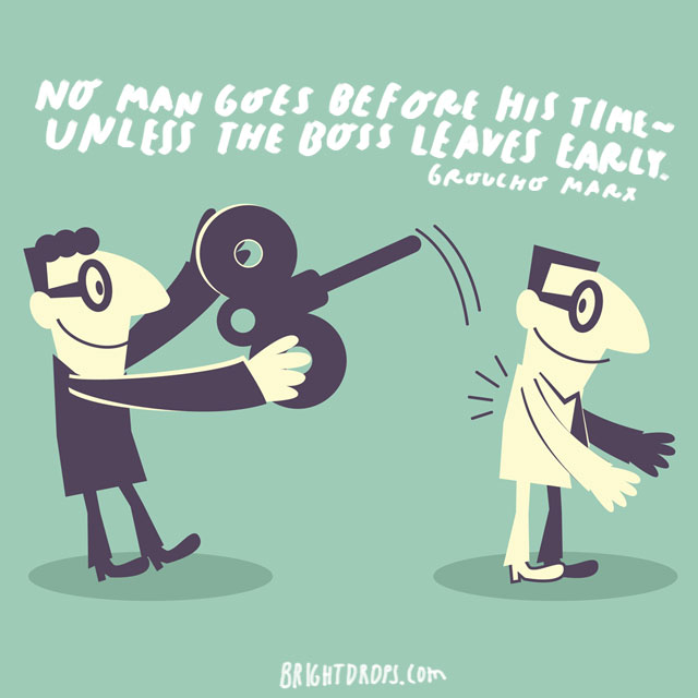 """No man goes before his time - unless the boss leaves early."" - Groucho Marx"