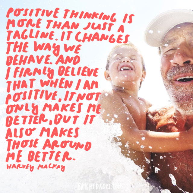 """Positive thinking is more than just a tagline. It changes the way we behave. And I firmly believe that when I am positive, it not only makes me better, but it also makes those around me better."" - Harvey Mackay"