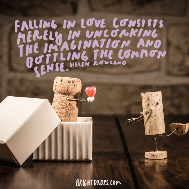 """Falling in love consists merely in uncorking the imagination and bottling the common sense."" - Helen Rowland"