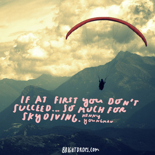 """If at first you don't succeed... so much for skydiving."" - Henny Youngman"