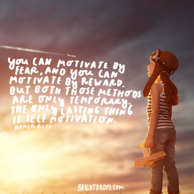 """You can motivate by fear, and you can motivate by reward. But both those methods are only temporary. The only lasting thing is self motivation."" - Homer Rice"