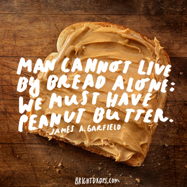 """Man cannot live by bread alone; he must have peanut butter."" - James A. Garfield"