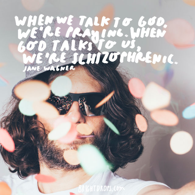 """When we talk to God, we're praying. When God talks to us, we're schizophrenic."" - Jane Wagner"