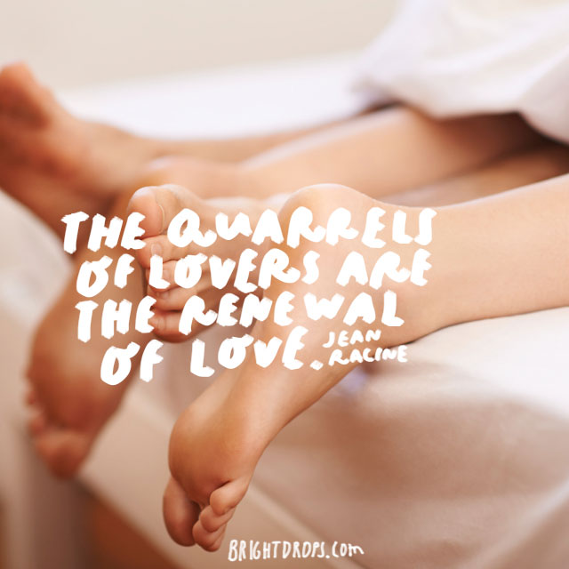 """""""The quarrels of lovers are the renewal of love."""" - Jean Racine"""