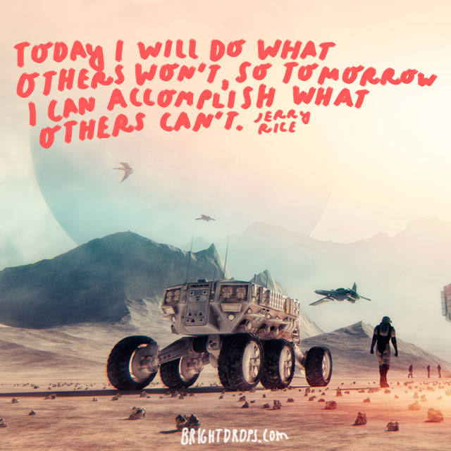 """""""Today I will do what others won't, so tomorrow I can accomplish what others can't."""" - Jerry Rice"""