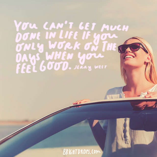 """""""You can't get much done in life if you only work on the days when you feel good."""" - Jerry West"""