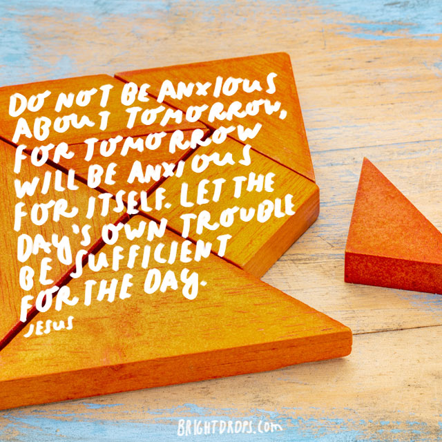 """Do not be anxious about tomorrow, for tomorrow will be anxious for itself. Let the day's own trouble be sufficient for the day."" - Jesus"