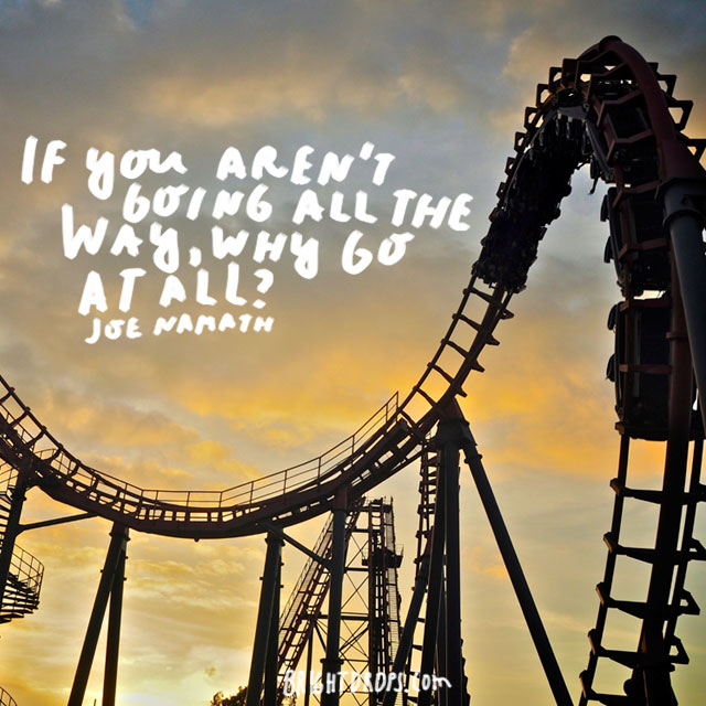 """""""If you aren't going all the way, why go at all?"""" - Joe Namath"""
