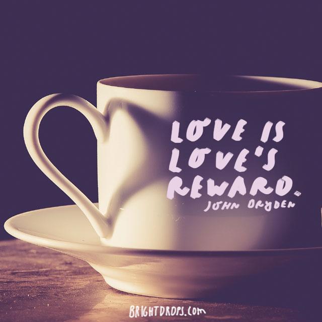 """Love is love's reward."" - John Dryden"