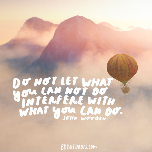 """Do not let what you can not do interfere with what you can do."" - John Wooden"