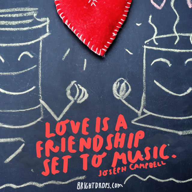 """Love is a friendship set to music."" - Joseph Campbell"
